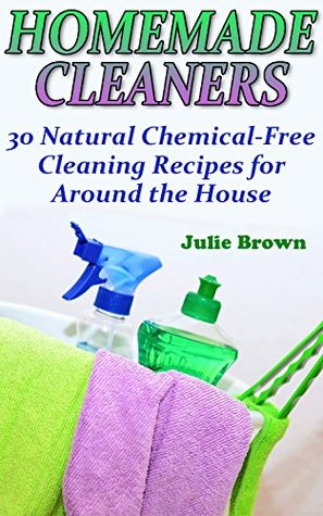 Homemade Cleaners: 30 Natural Chemical-Free Cleaning Recipes for Around the House: (Homemade Cleaning Products, Natural Cleaners)