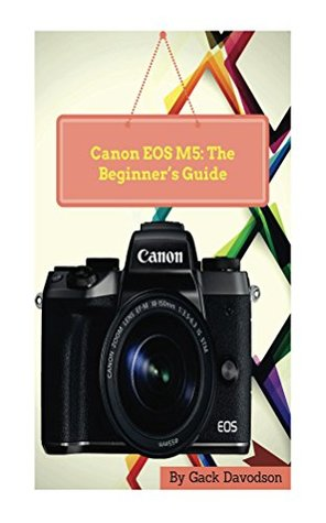 Canon Eos M5: The Beginner's Guide