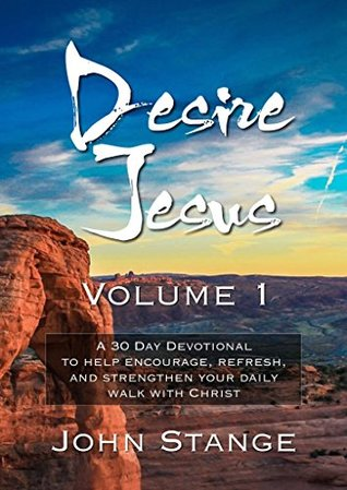 Desire Jesus, Volume 1: A 30 Day Devotional to help encourage, refresh, and strengthen your daily walk with Christ