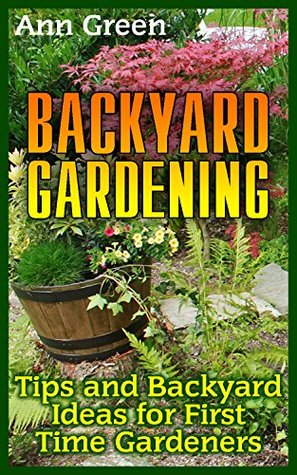 Backyard Gardening: Tips and Backyard Ideas for First Time Gardeners: (Vegetable Gardening, Organic Gardening) (Gardening Books Book 1)