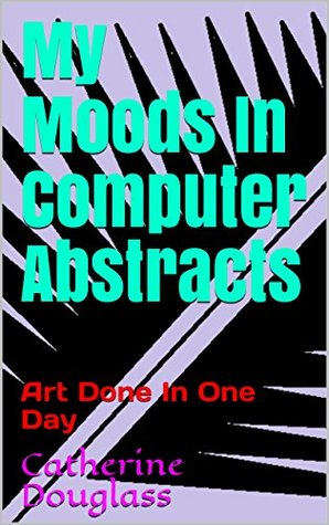 My Moods In Computer Abstracts: Art Done In One Day