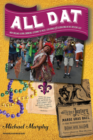 All Dat New Orleans: Eating, Drinking, Listening to Music, Exploring, Celebrating in the Crescent City