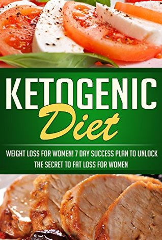 Ketogenic Diet: Weight Loss For Women! 7 Day Success Plan to Unlock the Secret to Fat Loss for Women (Keto Guide and Beginners Cookbook with Healthy, and Delicious Recipes for Weight Loss 1)