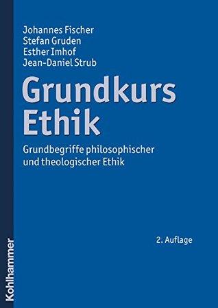 Grundkurs Ethik: Grundbegriffe philosophischer und theologischer Ethik
