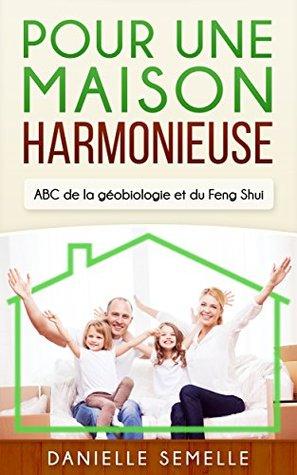 Pour une maison harmonieuse: ABC de la géobiologie et du Feng Shui