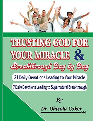 Trusting God for your Miracle and Breakthrough Day by Day: 21 Daily Devotions leading to Your Miracle. 7 Daily Devotions leading to supernatural breakthrough