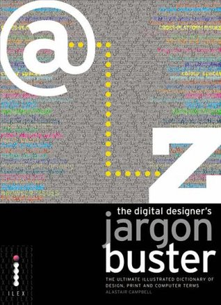 The Digital Designer's Jargon Buster: The Ultimate Illustrated Dictionary of Design, Print and Computer Terms