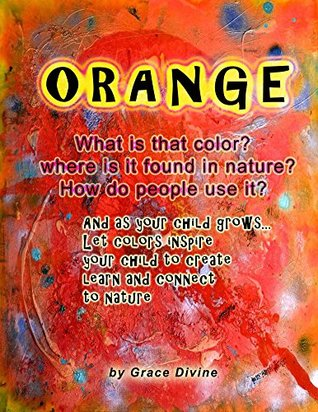 ORANGE What is that color? where is it found in nature? How do people use it? And as your child grows... Let colors inspire your child to create learn and connect to nature