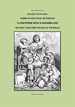 """""""A CENTIPEDE WITH A WOODEN LEG"""": THE FAIRY TALES FREE THE SOUL OF THE SPELLS (ESSAY ON THE SERIE: THEMES OF ANALYTICAL PSYCHOLOGY Book 19)"""