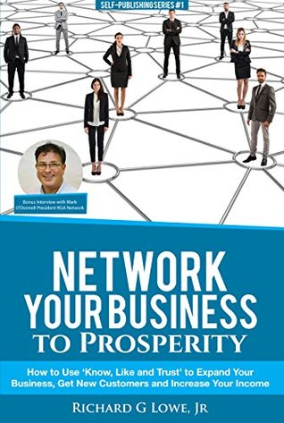 Network Your Business to Prosperity: How to Use 'Know, Like and Trust' to Expand Your Business, Get New Customers and Increase Your Income (Business Professional Book 8)