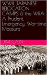 WWII JAPANESE RELOCATION CAMPS & the WRA: A Prudent, Emergency, War-time Measure