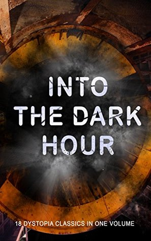 INTO THE DARK HOUR - 18 Dystopia Classics in One Volume: Iron Heel, Anthem, Meccania the Super-State, Lord of the World, The Time Machine, City of Endless ... Stops, The Night of the Long Knives...