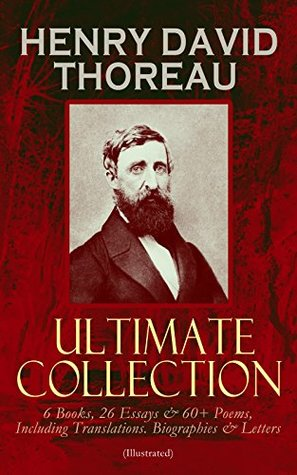 HENRY DAVID THOREAU - Ultimate Collection: 6 Books, 26 Essays & 60+ Poems, Including Translations. Biographies & Letters (Illustrated): Walden, The Maine ... Poems of Nature, Familiar Letters…