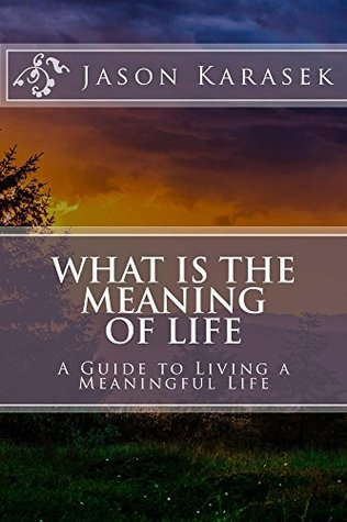 WHAT IS THE MEANING OF LIFE: A Guide To Living A Meaningful Life