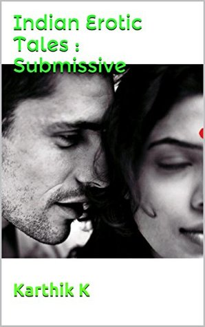 Indian Erotic Tales : Submissive: By Karthik K