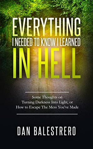 Everything I needed To Know I learned In Hell: Some Thoughts on Turning Darkness Into Light, or How To Escape The Mess You've Made
