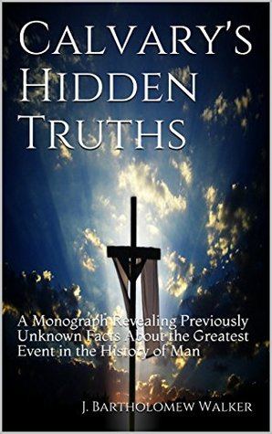 Calvary's Hidden Truths: A Monograph Revealing Previously Unknown Facts About the Greatest Event in the History of Man (MeekRaker Monograph Book 604)