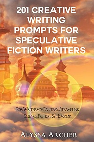 201 Creative Writing Prompts for Speculative Fiction Writers: For Writers of Fantasy, Steampunk, Science Fiction, & Horror
