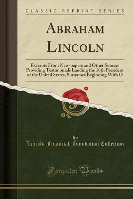 Abraham Lincoln: Excerpts from Newspapers and Other Sources Providing Testimonials Lauding the 16th President of the United States; Surnames Beginning with O