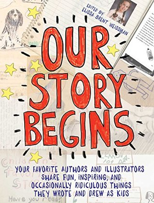 Our Story Begins: Your Favorite Authors and Illustrators Share Fun, Inspiring, and Occasionally Ridiculous Things They Wrote and Drew as Kids
