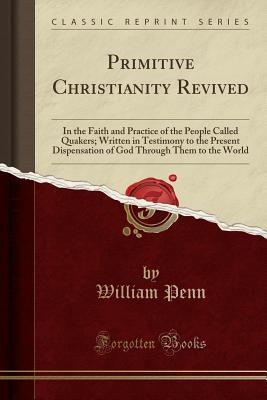 Primitive Christianity Revived: In the Faith and Practice of the People Called Quakers; Written in Testimony to the Present Dispensation of God Through Them to the World