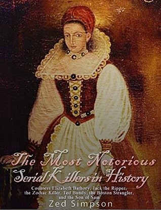 The Most Notorious Serial Killers in History: Countess Elizabeth Bathory, Jack the Ripper, the Zodiac Killer, Ted Bundy, the Boston Strangler, and the Son of Sam