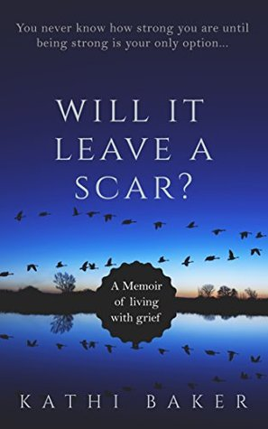 WILL IT LEAVE A SCAR?: A Memoir of living with grief