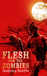 Flesh for the Zombies by Anthony Renfro