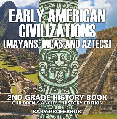 Early American Civilization (Mayans, Incas and Aztecs): 2nd Grade History Book - Children's Ancient History Edition