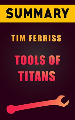 Summary & Analysis of Tools of Titans: The Tactics, Routines, and Habits of Billionaires, Icons, and World-Class Performers by Tim Ferriss