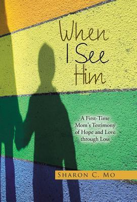 When I See Him: A First-Time Mom's Testimony of Hope and Love Through Loss