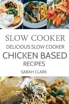Slow Cooker: Delicious Slow Cooker Chicken Based Recipes