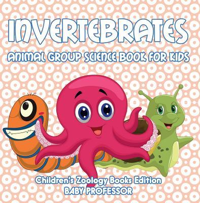 Invertebrates: Animal Group Science Book for Kids - Children's Zoology Books Edition