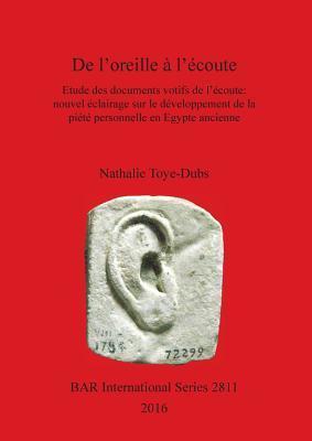 de L'Oreille A L'Ecoute: Etude Des Documents Votifs de L'Ecoute: Nouvel Eclairage Sur Le Developpement de la Piete Personnelle En Egypte Ancienne por Nathalie Toye-Dubs