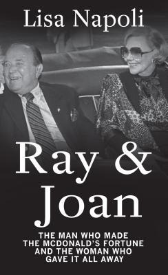 03b1fbf0b118 Ray   Joan  The Man Who Made the McDonald s Fortune and the Woman Who Gave  It All Away by Lisa Napoli