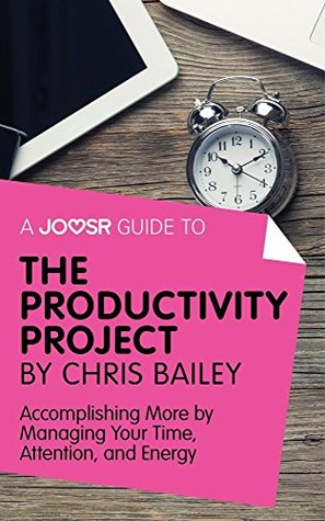 A Joosr Guide to... The Productivity Project by Chris Bailey: Accomplishing More by Managing Your Time, Attention, and Energy