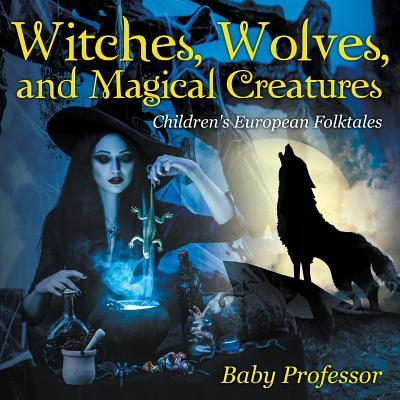 Witches, Wolves, and Magical Creatures Children's European Folktales
