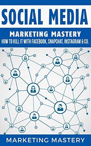 Social Media: How To Kill It With Facebook, Snapchat, Instagram & Co. (Instagram,Twitter,LinkedIn,YouTube,Social Media Marketing,Snapchat,Facebook Book 4)