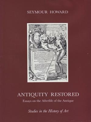 Antiquity Restored: Essays On The Afterlife Of The Antique