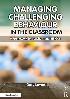 Managing Challenging Behaviour in the Classroom: A Framework for Teachers and Sencos