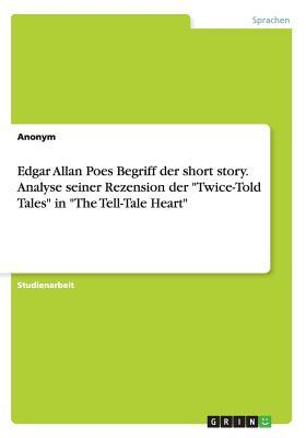"Edgar Allan Poes Begriff Der Short Story. Analyse Seiner Rezension Der ""Twice-Told Tales"" in ""The Tell-Tale Heart"""
