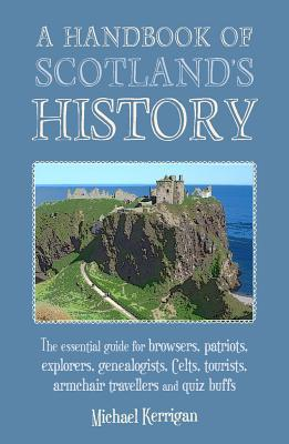 A Handbook of Scotland's History: The Essential Guide for Browsers, Patriots, Explorers, Genealogists, Tourists, Time Travellers and Quiz Buffs