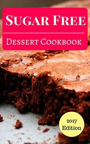 Sugar Free Dessert Cookbook: Delicious And Easy Sugar Free Dessert And Baking Recipes (Sugar Free Recipes Book 1)