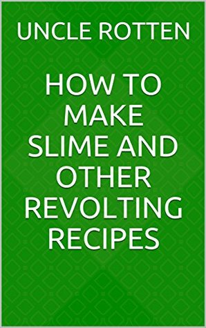 How to Make Slime and Other Revolting Recipes