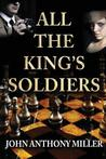All the King's Soldiers by John Anthony  Miller