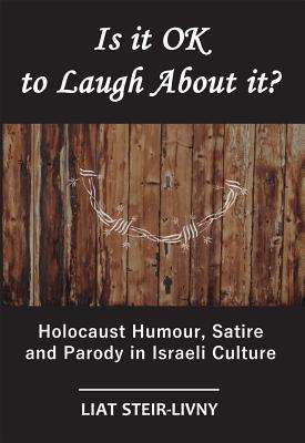 Is it OK to Laugh About it?: Holocaust Humour, Satire and Parody in Israeli Culture