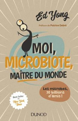 Moi, Microbiote, Maitre Du Monde: Les Microbes, 30 Billions D'Amis