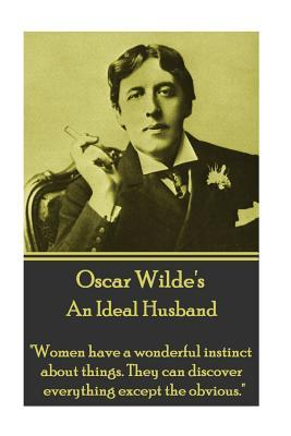 Oscar Wilde - An Ideal Husband: Women Have a Wonderful Instinct about Things. They Can Discover Everything Except the Obvious.