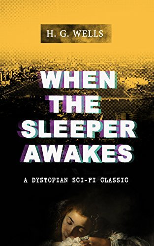 WHEN THE SLEEPER AWAKES (A Dystopian Sci-Fi Classic): Including both the Original & the Revised Version (From the Father of Science Fiction and the Renowned ... of Doctor Moreau and The Invisible Man)
