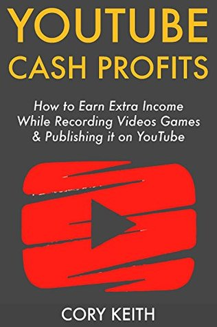 YouTube Cash Profits: How to Earn Extra Income While Recording Videos Games & Publishing it on YouTube